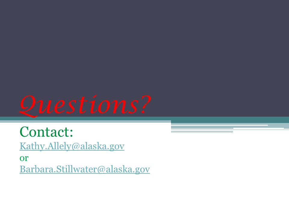Questions Contact: Kathy.Allely@alaska.gov or Barbara.Stillwater@alaska.gov