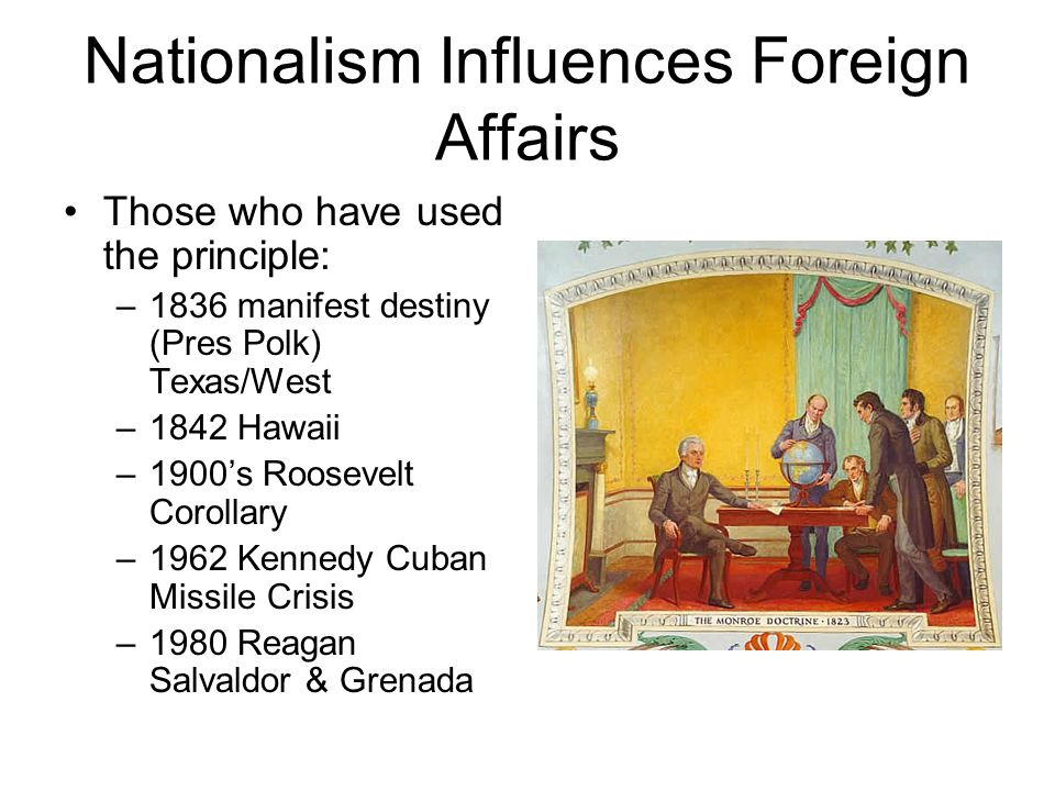 Nationalism Influences Foreign Affairs Those who have used the principle: –1836 manifest destiny (Pres Polk) Texas/West –1842 Hawaii –1900's Roosevelt Corollary –1962 Kennedy Cuban Missile Crisis –1980 Reagan Salvaldor & Grenada