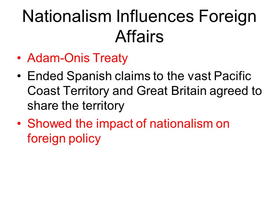 Nationalism Influences Foreign Affairs Adam-Onis Treaty Ended Spanish claims to the vast Pacific Coast Territory and Great Britain agreed to share the territory Showed the impact of nationalism on foreign policy