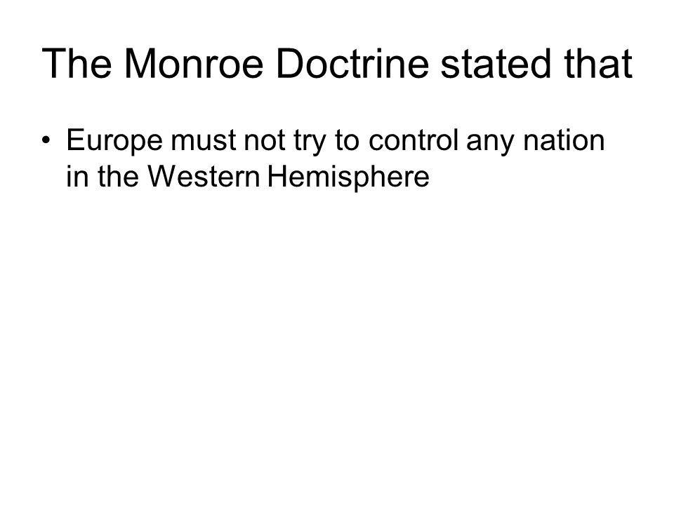 The Monroe Doctrine stated that Europe must not try to control any nation in the Western Hemisphere