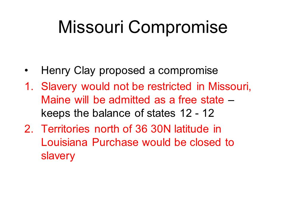 Missouri Compromise Henry Clay proposed a compromise 1.Slavery would not be restricted in Missouri, Maine will be admitted as a free state – keeps the balance of states 12 - 12 2.Territories north of 36 30N latitude in Louisiana Purchase would be closed to slavery
