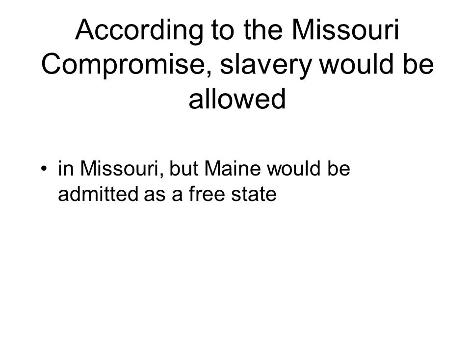 According to the Missouri Compromise, slavery would be allowed in Missouri, but Maine would be admitted as a free state