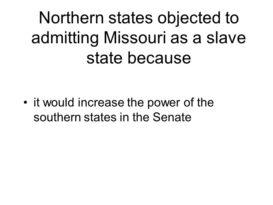 Northern states objected to admitting Missouri as a slave state because it would increase the power of the southern states in the Senate