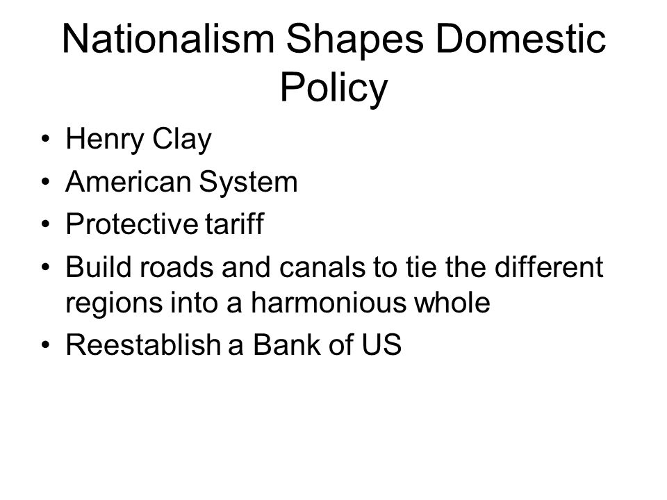 Nationalism Shapes Domestic Policy Henry Clay American System Protective tariff Build roads and canals to tie the different regions into a harmonious whole Reestablish a Bank of US