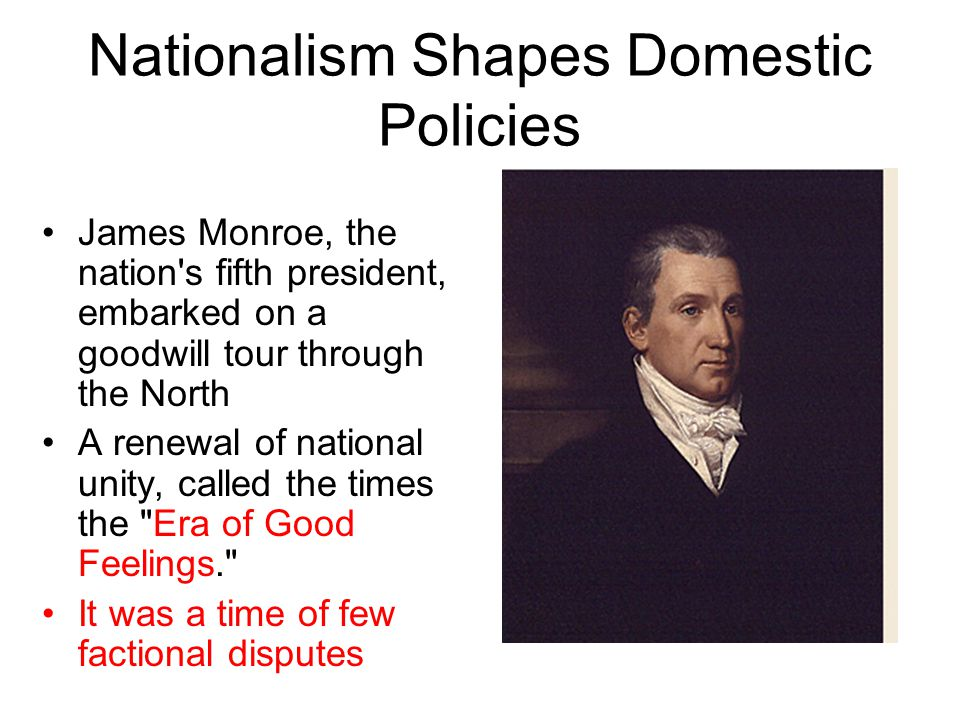 Nationalism Shapes Domestic Policies James Monroe, the nation s fifth president, embarked on a goodwill tour through the North A renewal of national unity, called the times the Era of Good Feelings. It was a time of few factional disputes