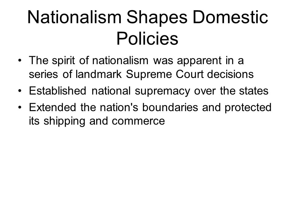 Nationalism Shapes Domestic Policies The spirit of nationalism was apparent in a series of landmark Supreme Court decisions Established national supremacy over the states Extended the nation s boundaries and protected its shipping and commerce
