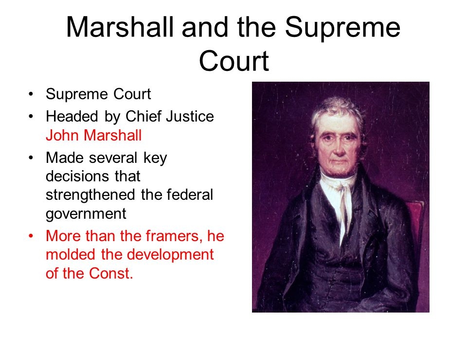 Marshall and the Supreme Court Supreme Court Headed by Chief Justice John Marshall Made several key decisions that strengthened the federal government More than the framers, he molded the development of the Const.