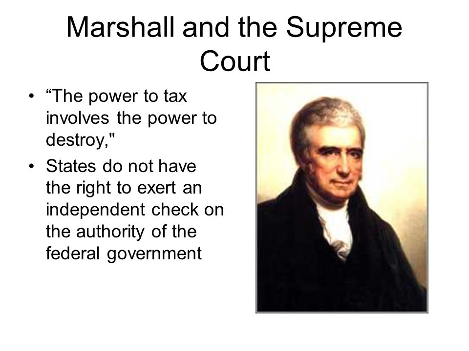 Marshall and the Supreme Court The power to tax involves the power to destroy, States do not have the right to exert an independent check on the authority of the federal government