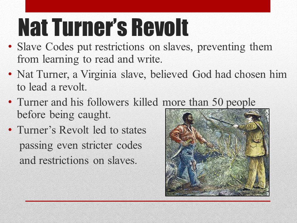 Nat Turner's Revolt Slave Codes put restrictions on slaves, preventing them from learning to read and write. Nat Turner, a Virginia slave, believed Go