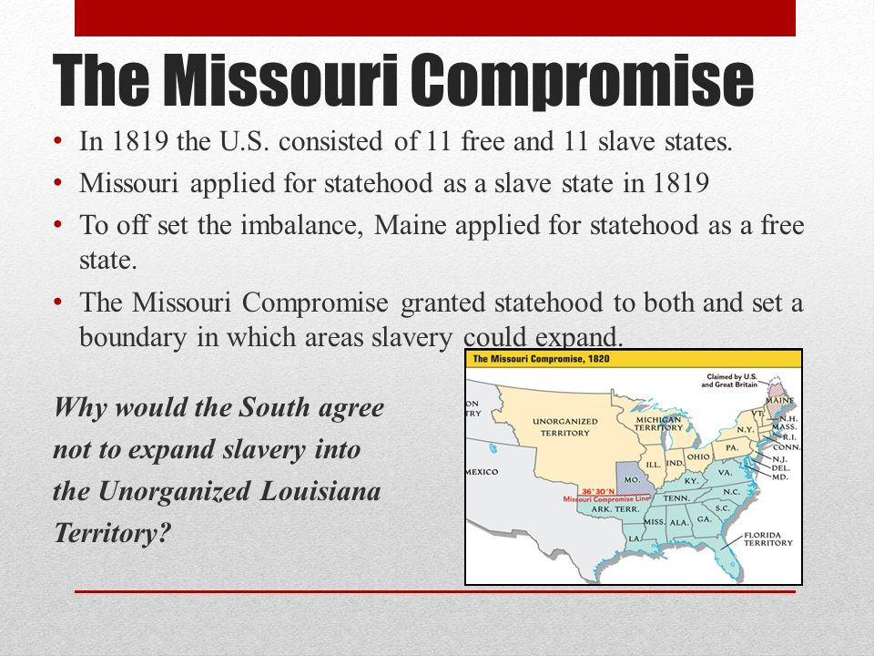 The Missouri Compromise In 1819 the U.S.consisted of 11 free and 11 slave states.