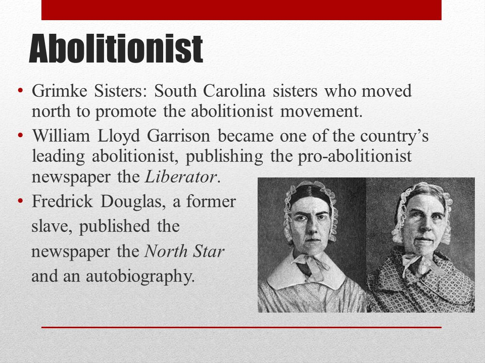 Abolitionist Grimke Sisters: South Carolina sisters who moved north to promote the abolitionist movement. William Lloyd Garrison became one of the cou
