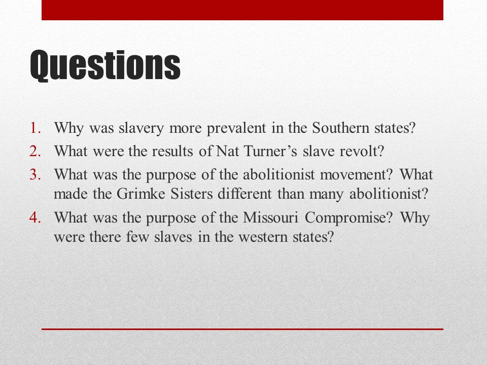 Questions 1.Why was slavery more prevalent in the Southern states? 2.What were the results of Nat Turner's slave revolt? 3.What was the purpose of the