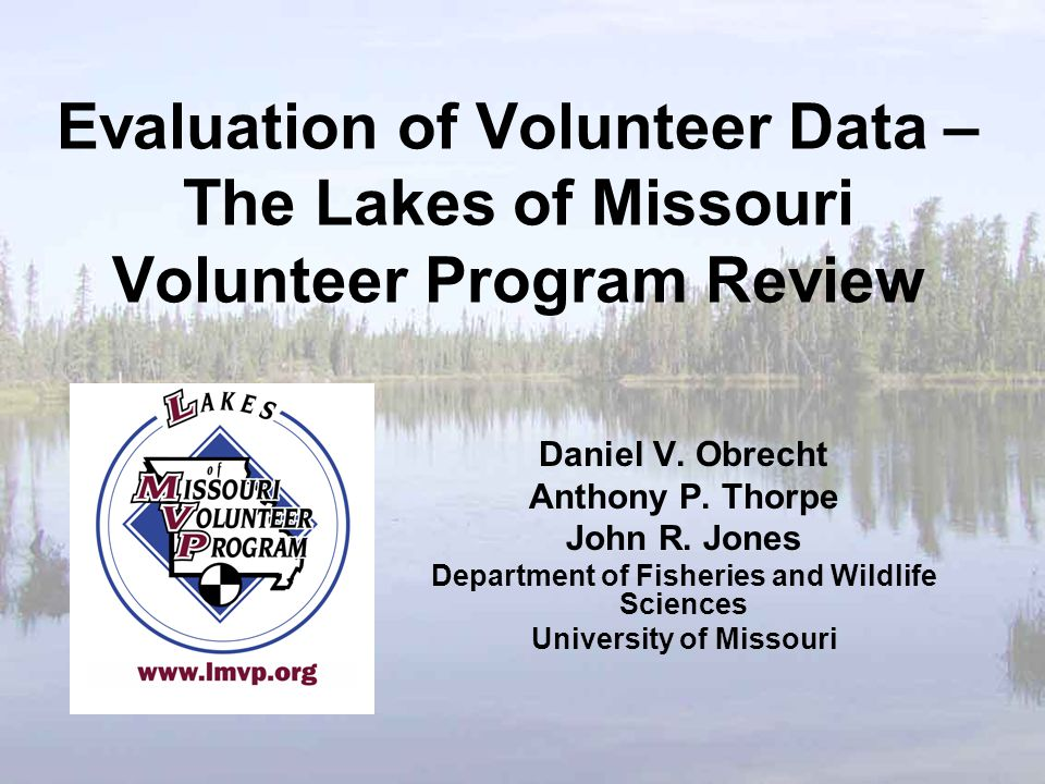 Evaluation of Volunteer Data – The Lakes of Missouri Volunteer Program Review Daniel V. Obrecht Anthony P. Thorpe John R. Jones Department of Fisherie