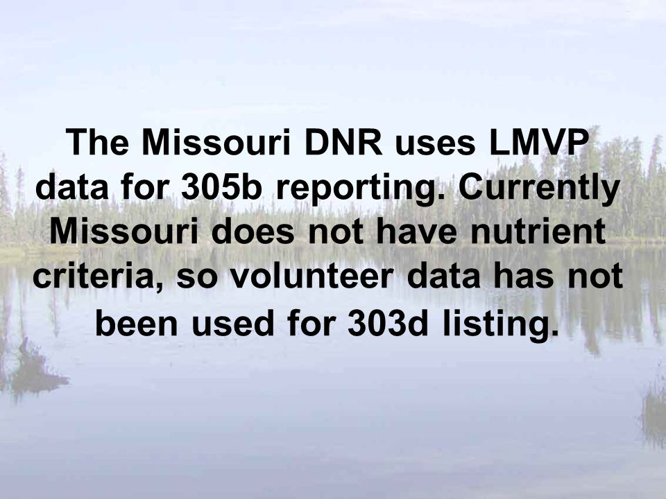 The Missouri DNR uses LMVP data for 305b reporting. Currently Missouri does not have nutrient criteria, so volunteer data has not been used for 303d l