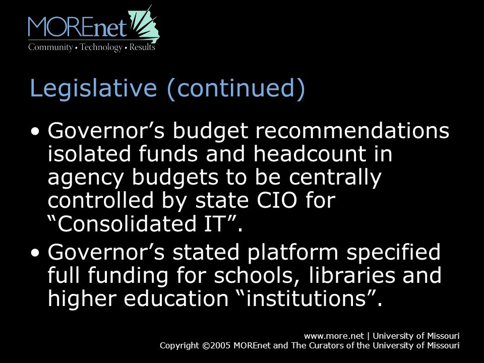 www.more.net | University of Missouri Copyright ©2005 MOREnet and The Curators of the University of Missouri Legislative (continued) Governor's budget recommendations isolated funds and headcount in agency budgets to be centrally controlled by state CIO for Consolidated IT .