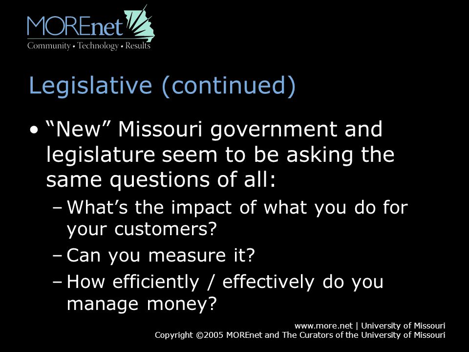 www.more.net | University of Missouri Copyright ©2005 MOREnet and The Curators of the University of Missouri Legislative (continued) New Missouri government and legislature seem to be asking the same questions of all: –What's the impact of what you do for your customers.