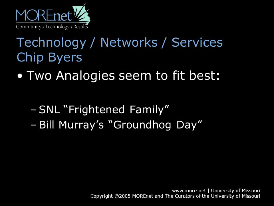 www.more.net | University of Missouri Copyright ©2005 MOREnet and The Curators of the University of Missouri Technology / Networks / Services Chip Byers Two Analogies seem to fit best: –SNL Frightened Family –Bill Murray's Groundhog Day