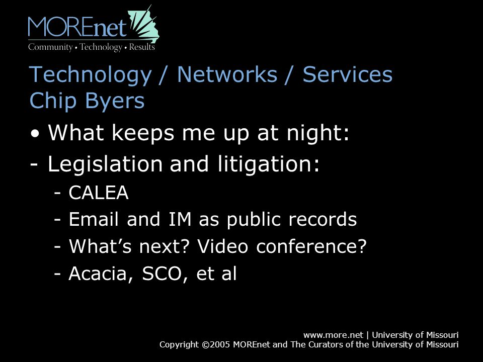 www.more.net | University of Missouri Copyright ©2005 MOREnet and The Curators of the University of Missouri Technology / Networks / Services Chip Byers What keeps me up at night: -Legislation and litigation: -CALEA -Email and IM as public records -What's next.