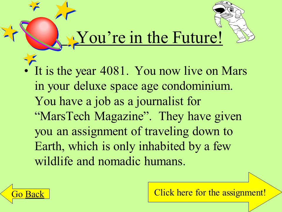 "You're in the Future! It is the year 4081. You now live on Mars in your deluxe space age condominium. You have a job as a journalist for ""MarsTech Mag"