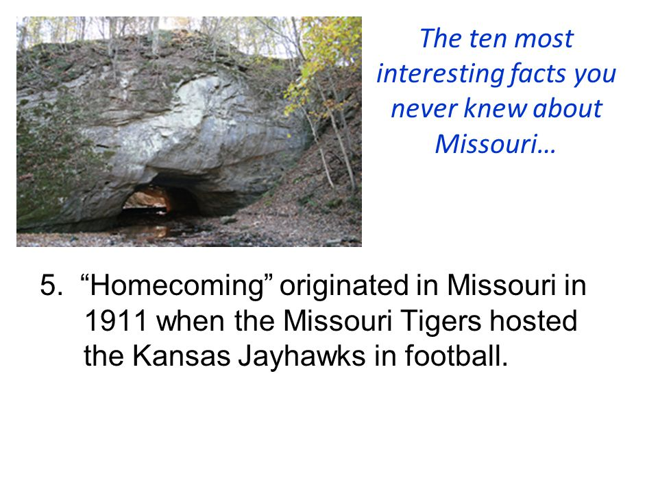 """The ten most interesting facts you never knew about Missouri… 5. """"Homecoming"""" originated in Missouri in 1911 when the Missouri Tigers hosted the Kansa"""