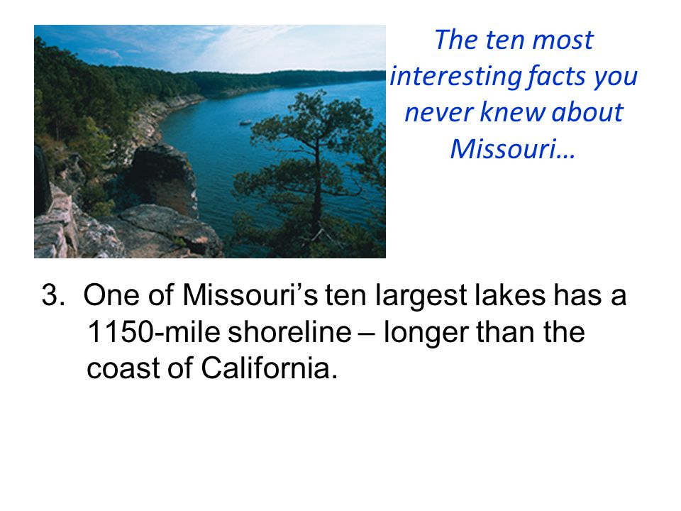 The ten most interesting facts you never knew about Missouri… 3. One of Missouri's ten largest lakes has a 1150-mile shoreline – longer than the coast
