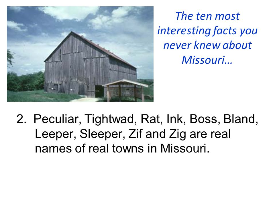 The ten most interesting facts you never knew about Missouri… 2. Peculiar, Tightwad, Rat, Ink, Boss, Bland, Leeper, Sleeper, Zif and Zig are real name