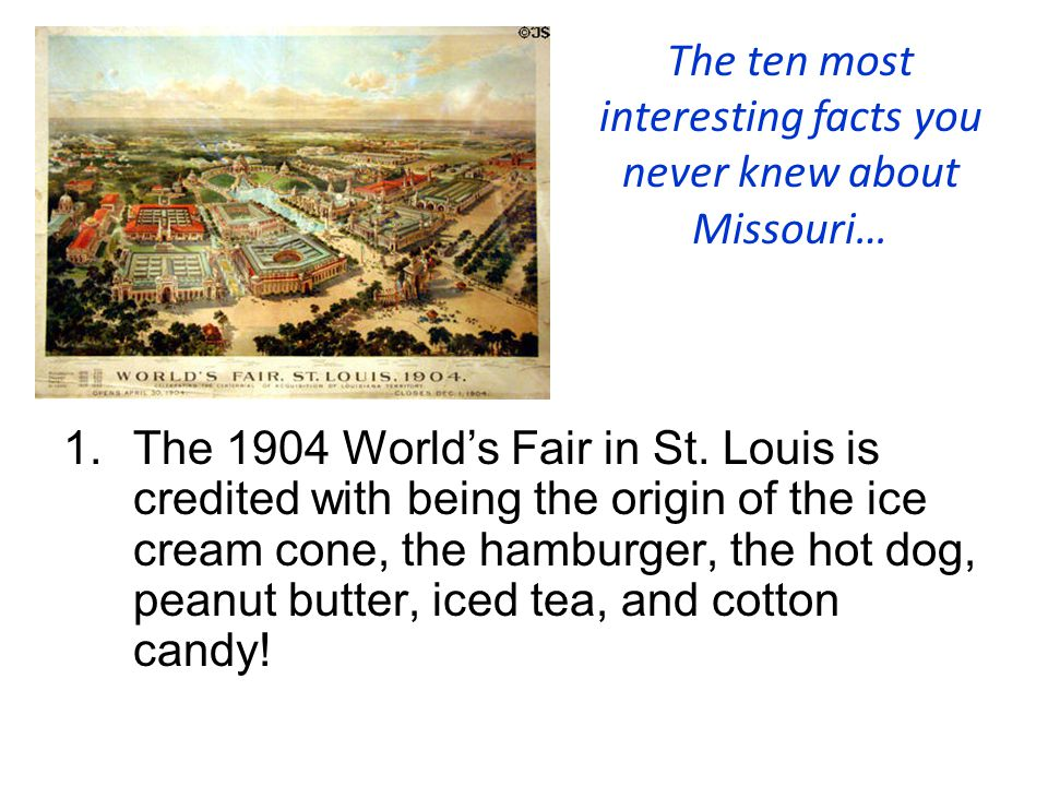 The ten most interesting facts you never knew about Missouri… 1.The 1904 World's Fair in St. Louis is credited with being the origin of the ice cream