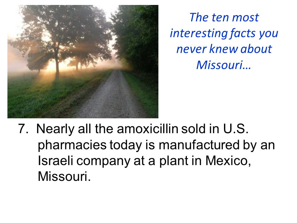 The ten most interesting facts you never knew about Missouri… 7. Nearly all the amoxicillin sold in U.S. pharmacies today is manufactured by an Israel