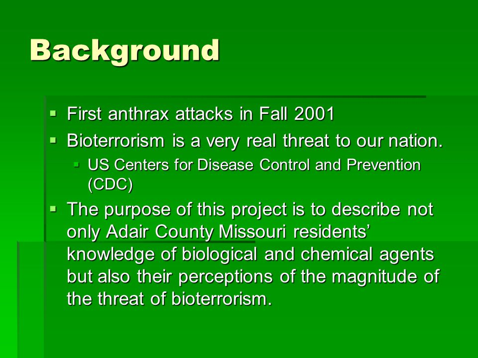 Background  First anthrax attacks in Fall 2001  Bioterrorism is a very real threat to our nation.  US Centers for Disease Control and Prevention (C