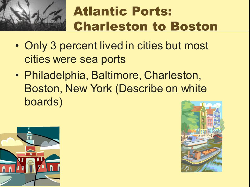 Atlantic Ports: Charleston to Boston Only 3 percent lived in cities but most cities were sea ports Philadelphia, Baltimore, Charleston, Boston, New York (Describe on white boards)