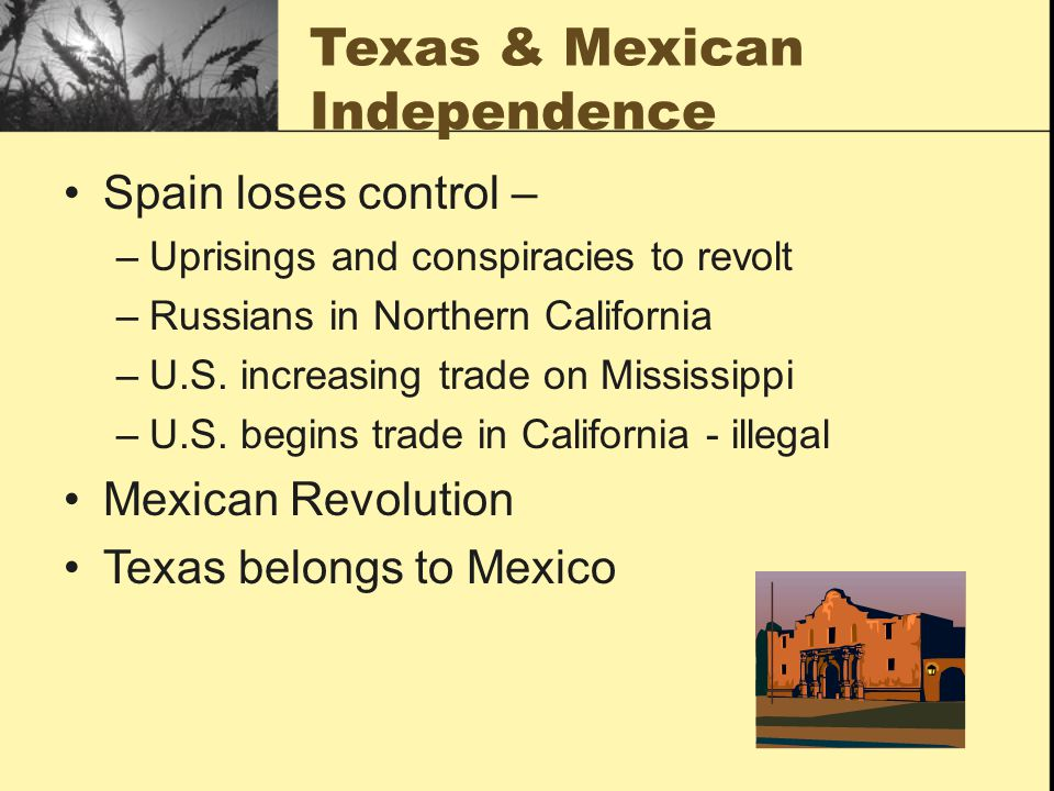 Texas & Mexican Independence Spain loses control – –Uprisings and conspiracies to revolt –Russians in Northern California –U.S.