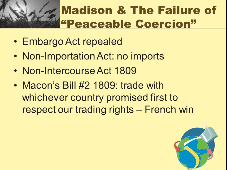 Madison & The Failure of Peaceable Coercion Embargo Act repealed Non-Importation Act: no imports Non-Intercourse Act 1809 Macon's Bill #2 1809: trade with whichever country promised first to respect our trading rights – French win