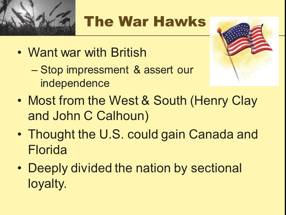 The War Hawks Want war with British –Stop impressment & assert our independence Most from the West & South (Henry Clay and John C Calhoun) Thought the U.S.