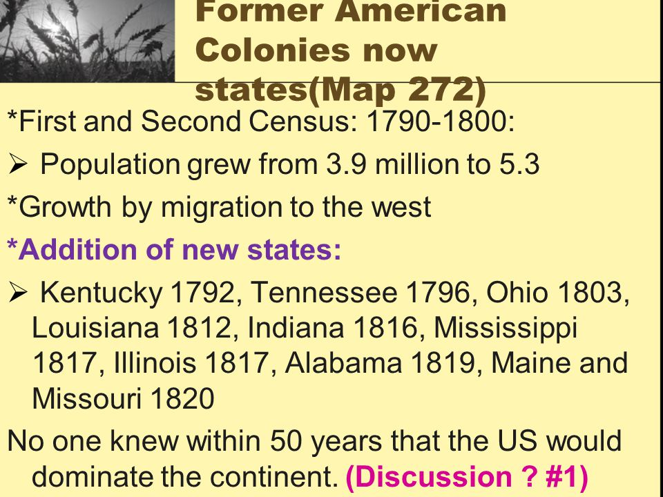 Former American Colonies now states(Map 272) *First and Second Census: 1790-1800:  Population grew from 3.9 million to 5.3 *Growth by migration to the west *Addition of new states:  Kentucky 1792, Tennessee 1796, Ohio 1803, Louisiana 1812, Indiana 1816, Mississippi 1817, Illinois 1817, Alabama 1819, Maine and Missouri 1820 No one knew within 50 years that the US would dominate the continent.