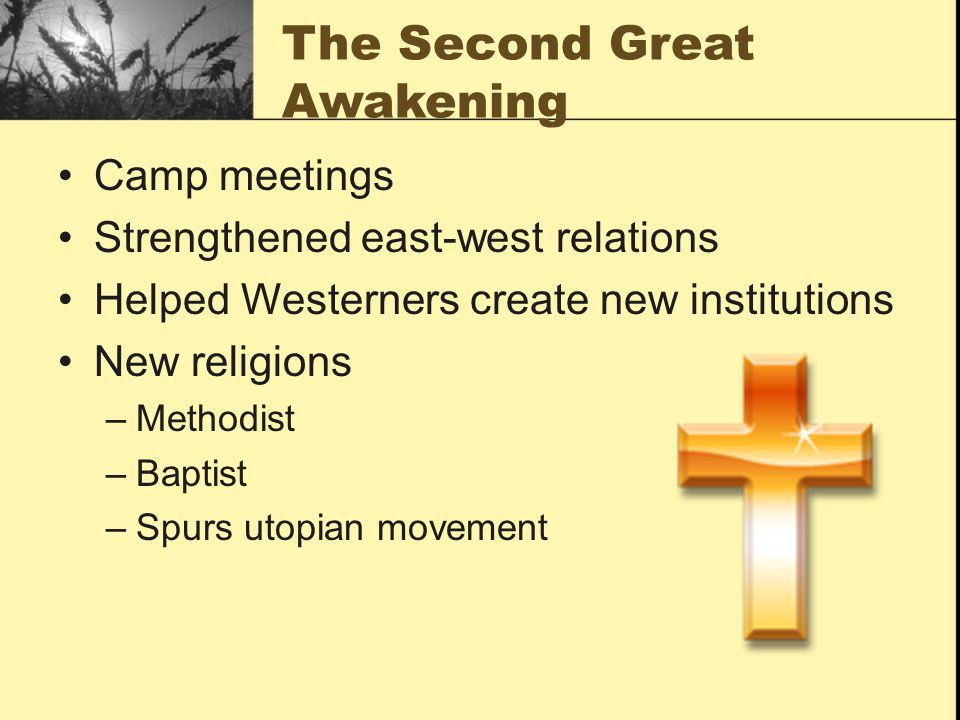 The Second Great Awakening Camp meetings Strengthened east-west relations Helped Westerners create new institutions New religions –Methodist –Baptist –Spurs utopian movement