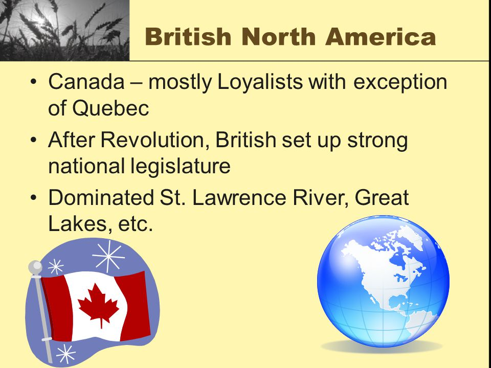 British North America Canada – mostly Loyalists with exception of Quebec After Revolution, British set up strong national legislature Dominated St.