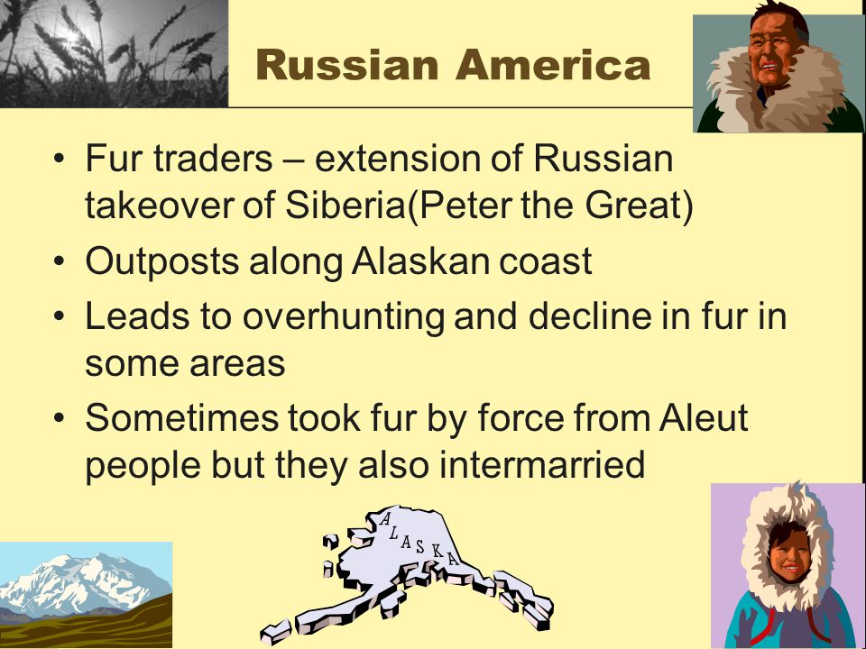 Russian America Fur traders – extension of Russian takeover of Siberia(Peter the Great) Outposts along Alaskan coast Leads to overhunting and decline in fur in some areas Sometimes took fur by force from Aleut people but they also intermarried