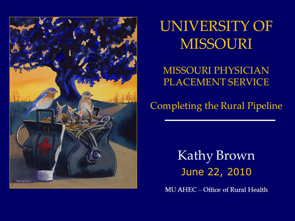 UNIVERSITY OF MISSOURI MISSOURI PHYSICIAN PLACEMENT SERVICE Completing the Rural Pipeline Kathy Brown June 22, 2010 MU AHEC – Office of Rural Health