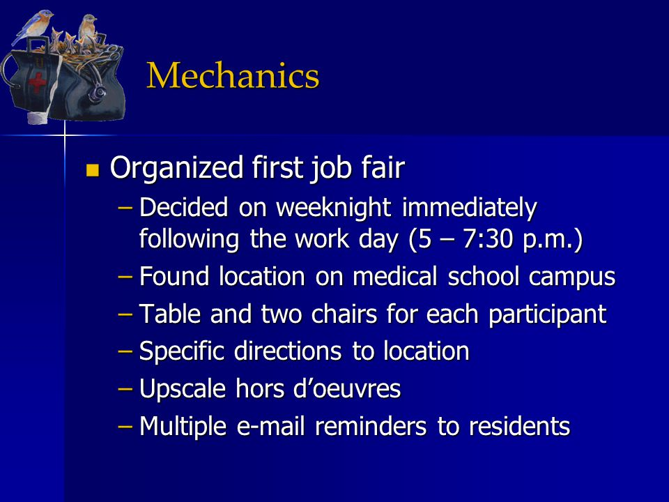 Mechanics Organized first job fair Organized first job fair –Decided on weeknight immediately following the work day (5 – 7:30 p.m.) –Found location on medical school campus –Table and two chairs for each participant –Specific directions to location –Upscale hors d'oeuvres –Multiple e-mail reminders to residents