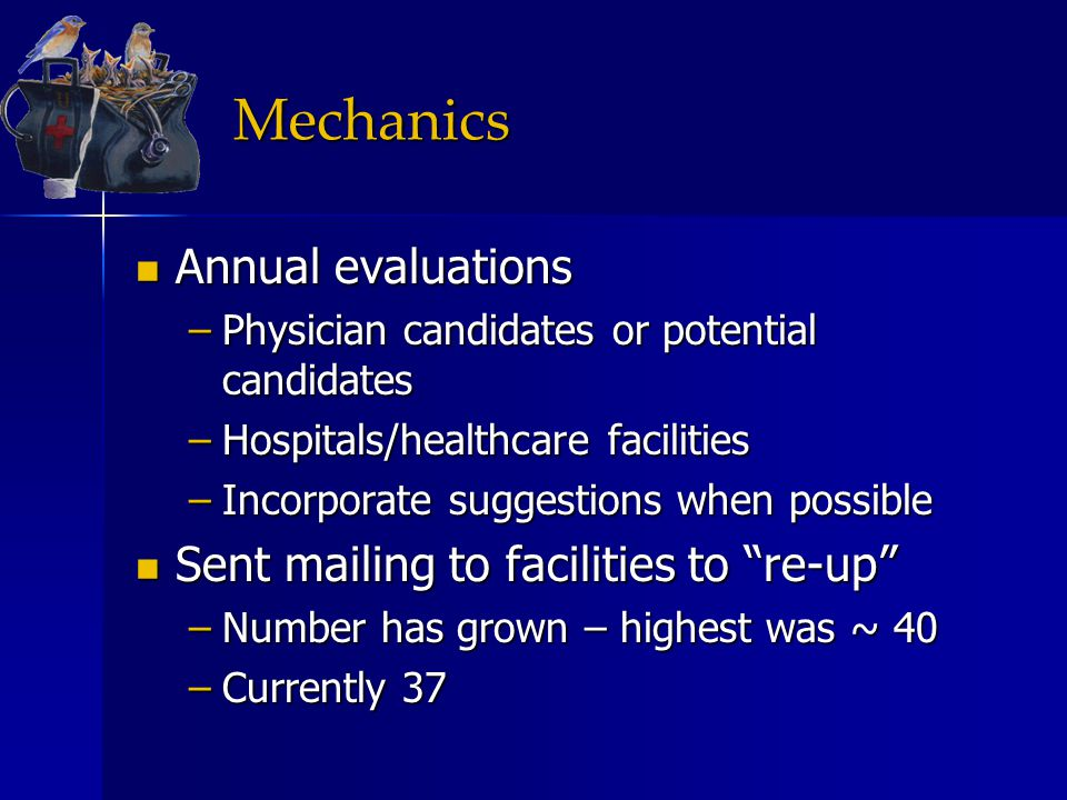 Mechanics Annual evaluations Annual evaluations –Physician candidates or potential candidates –Hospitals/healthcare facilities –Incorporate suggestions when possible Sent mailing to facilities to re-up Sent mailing to facilities to re-up –Number has grown – highest was ~ 40 –Currently 37