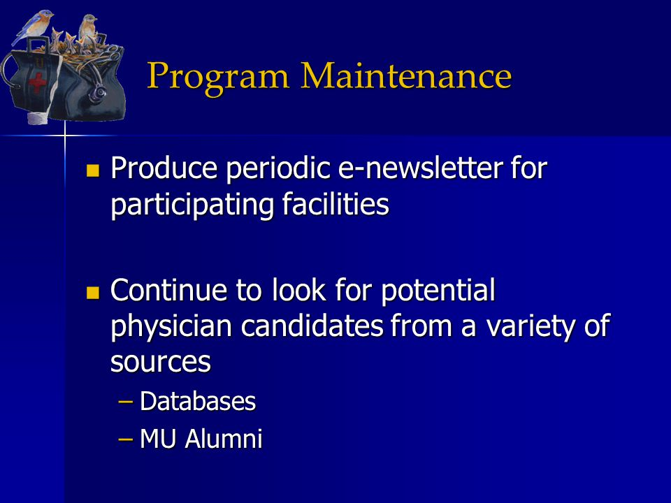 Program Maintenance Produce periodic e-newsletter for participating facilities Produce periodic e-newsletter for participating facilities Continue to look for potential physician candidates from a variety of sources Continue to look for potential physician candidates from a variety of sources –Databases –MU Alumni