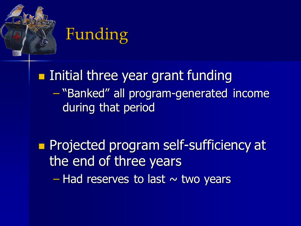 """Funding Initial three year grant funding Initial three year grant funding –""""Banked"""" all program-generated income during that period Projected program"""
