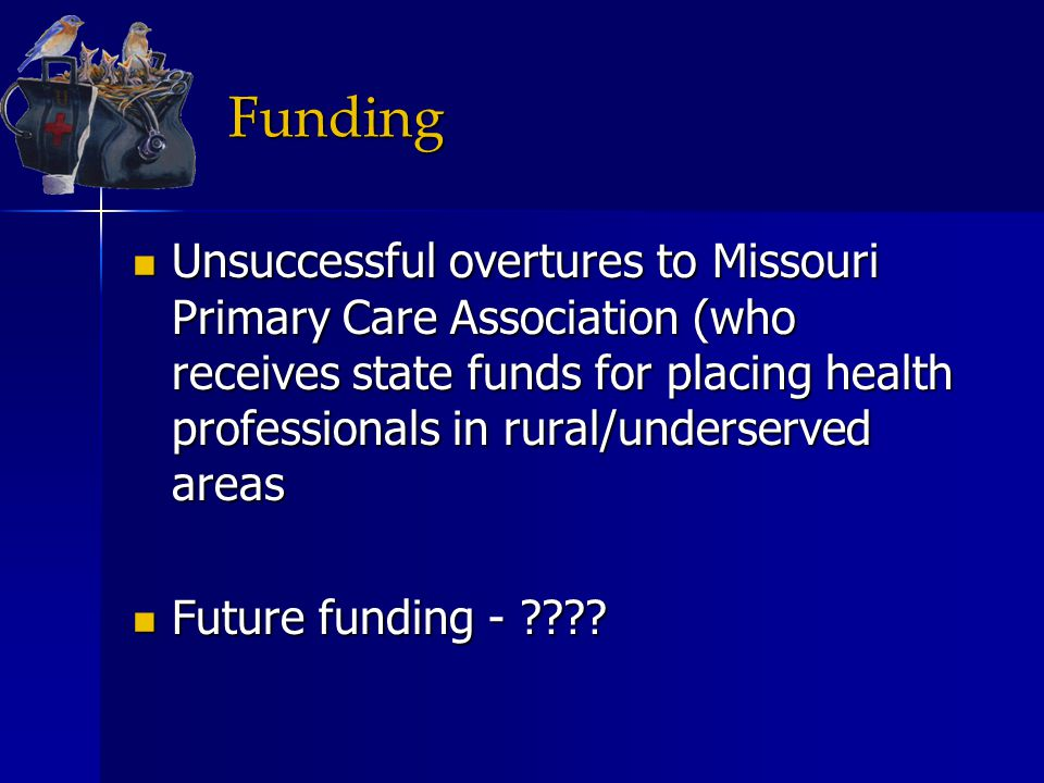 Funding Unsuccessful overtures to Missouri Primary Care Association (who receives state funds for placing health professionals in rural/underserved ar