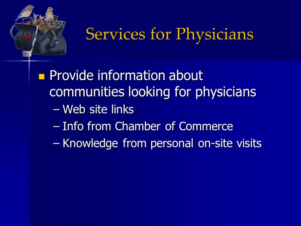Services for Physicians Provide information about communities looking for physicians Provide information about communities looking for physicians –Web site links –Info from Chamber of Commerce –Knowledge from personal on-site visits