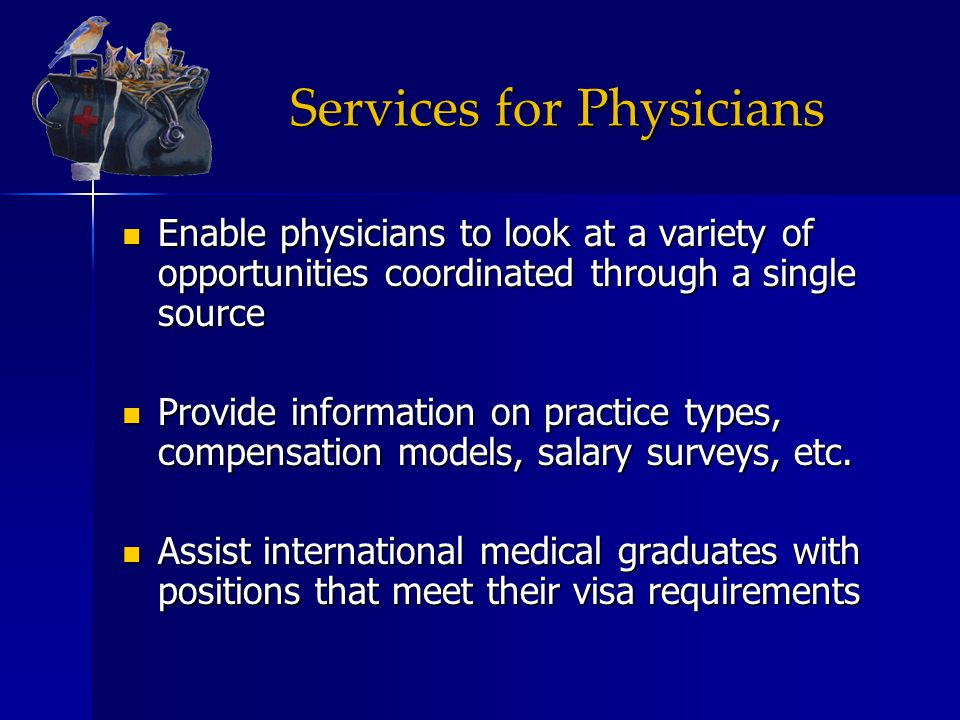 Services for Physicians Enable physicians to look at a variety of opportunities coordinated through a single source Enable physicians to look at a var