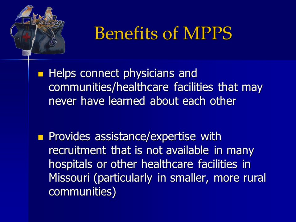 Benefits of MPPS Helps connect physicians and communities/healthcare facilities that may never have learned about each other Helps connect physicians and communities/healthcare facilities that may never have learned about each other Provides assistance/expertise with recruitment that is not available in many hospitals or other healthcare facilities in Missouri (particularly in smaller, more rural communities) Provides assistance/expertise with recruitment that is not available in many hospitals or other healthcare facilities in Missouri (particularly in smaller, more rural communities)