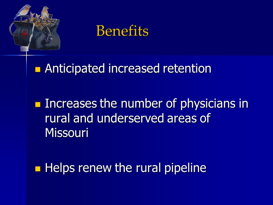 Benefits Anticipated increased retention Anticipated increased retention Increases the number of physicians in rural and underserved areas of Missouri Increases the number of physicians in rural and underserved areas of Missouri Helps renew the rural pipeline Helps renew the rural pipeline