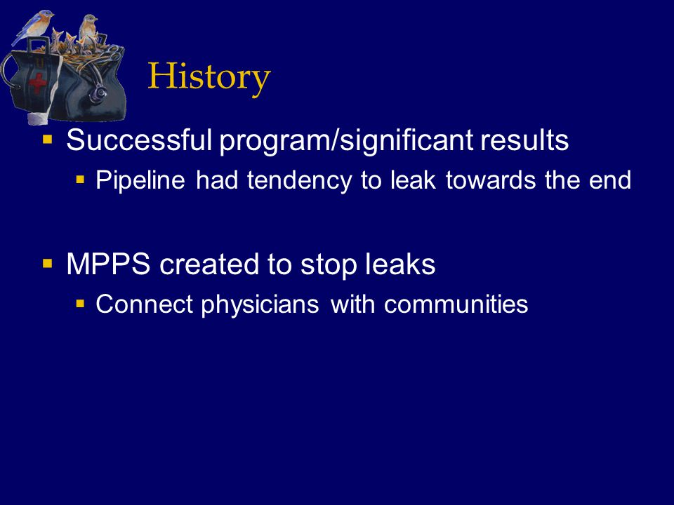 History  Successful program/significant results  Pipeline had tendency to leak towards the end  MPPS created to stop leaks  Connect physicians with communities