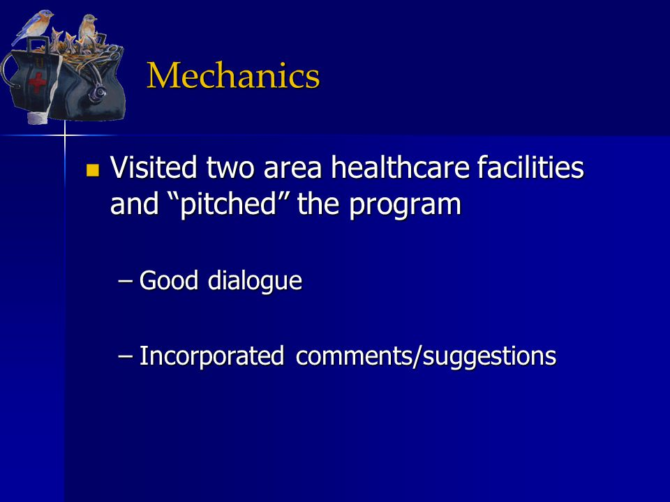 Mechanics Visited two area healthcare facilities and pitched the program Visited two area healthcare facilities and pitched the program –Good dialogue –Incorporated comments/suggestions