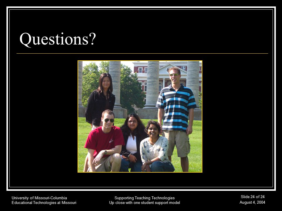 University of Missouri-Columbia Educational Technologies at Missouri August 4, 2004 Supporting Teaching Technologies Up close with one student support model Slide 24 of 24 Questions